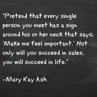 """Pretend that every single person you meet has a sign around his or her neck that says, 'Make me feel important.' Not only will you succeed in sales, but you will succeed in life."" - Mary Kay Ash."