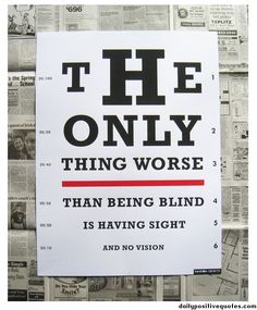 The only thing worse than being blind is having sight and no vision