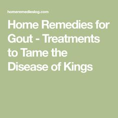Home Remedies for Gout - Treatments to Tame the Disease of Kings