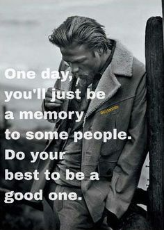 One day you'll just be a memory to some people. Do your best to be a good one.
