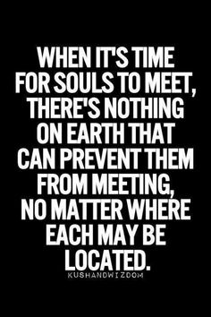 When it's time for souls to meet, there's nothing on earth that can prevent them from meeting. No matter where each may be located.