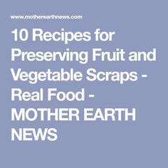10 Recipes for Preserving Fruit and Vegetable Scraps - Real Food - MOTHER EARTH NEWS
