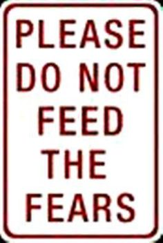 Let go of the Past, live Today and create Tomorrow: Please do not feed the fears.