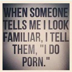"When someone tells me I look familiar, I tell them, ""I do porn."" Ha Ha"