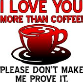 I Love You More Than Coffee But Please Don't Make Me Prove It Funny T-Shirt tees java caffeine caffeinated cup of joe sayings quotes jokes humor