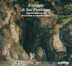 Il viaggio di San Francesco. Itinerari francescani da La Verna ai romitori di Rieti.