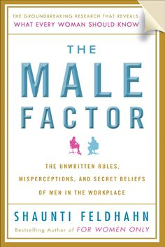The Male Factor: The Unwritten Rules, Misperceptions and Secret Beliefs of Men in the Workplace - Shaunti Feldhahn