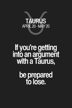 If you're getting into an argument with a Taurus, be prepared to lose. Taurus | Taurus Quotes | Taurus Horoscope | Taurus Zodiac Signs