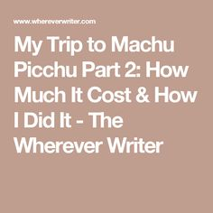 My Trip to Machu Picchu Part 2: How Much It Cost & How I Did It - The Wherever Writer
