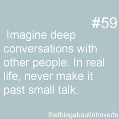 Thing About Introverts #59: Imagine deep conversations with other people. In real life, never make it past small talk.
