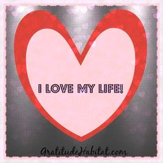 I love my life.   Visit us at: www.GratitudeHabitat.com #love-life #heart #inspirational-quote