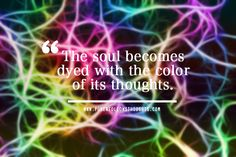 The soul becomes dyed with the color of its thoughts. - See more at: http://www.powerfollowsthoughts.com/the-soul-becomes-dyed-with-the-color-of-its-thoughts-2/#sthash.gtjuEiS8.dpuf
