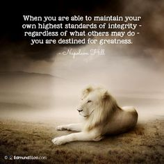 "'When you are able to maintain your own highest standards of integrity, REGARDLESS of what others may do, you are destined for greatness."" <3 Napolean Hill"