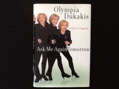 Ask Me Again Tomorrow A Life in Progress by Olympia Dukakis - Olympia not only tells about her life and issues; she also analyzes it all for herself and her reader. An inspirational and aspirational book.