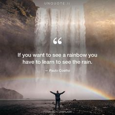 "Paulo Coelho ""If you want to see a rainbow you have to learn to see the rain."""