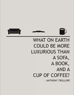 What on Earth could be more luxurious than a sofa, a book, and a cup of coffee?  Antony Trollope.
