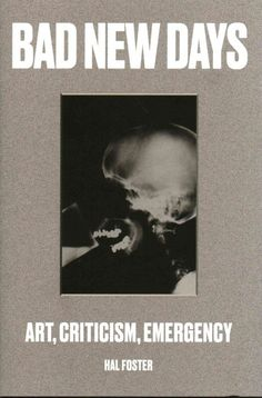 Bad new days : art, criticism, emergency / Hal Foster.