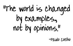 """The world is changed by examples, not by opinions."" (Paulo Coelho)"