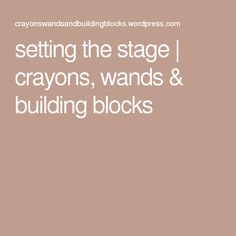 setting the stage | crayons, wands & building blocks