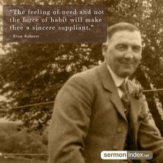 """""""The feeling of need and not the force of habit will make thee a sincere suppliant."""" - Evan Roberts #feeling #need #supplication"""