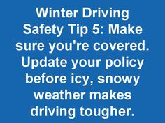 Winter Driving Safety Tip 5: Make sure you're covered. Update your policy before icy, snowy, weather makes driving tougher.