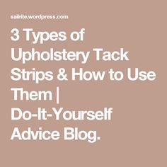 3 Types of Upholstery Tack Strips & How to Use Them | Do-It-Yourself Advice Blog.