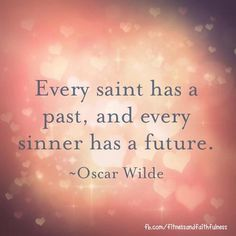 Every saint has a past, and every sinner has a future.  ~ Oscar Wilde