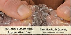 BUBBLE WRAP APPRECIATION DAY � Last Monday of January - National Bubble Wrap Appreciation Day is observed annually on the last Monday in January.  The main purpose of bubble wrap is to protect fragile items either in shipping or storage.  People also get enjoyment from popping the bubbles in bubble wrap. It's even considered a top stress reliever.