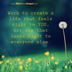 work to create a life that feels right to you. not one that looks right to everyone else.