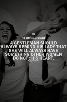 """The Gentleman's Guide 43 - """"A gentleman should always remind his lady that she will always have something other woman do not; his heart. Gentleman Stil, Gentleman Rules, True Gentleman, Cute Couple Quotes, Great Quotes, Quotes To Live By, Me Quotes, Inspirational Quotes, Motivational"""