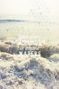 His grace abounds in deepest waters.