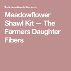 Meadowflower Shawl Kit  — The Farmers Daughter Fibers