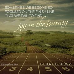 """Sometimes we become so focused on the finish line, that we fail to find joy in the journey."" - Dieter F. Uchtdorf Where things end up doesn't matter yet. Let's have a wonderful time and go forward with faith :) Mormon Quotes, Lds Quotes, Religious Quotes, Uplifting Quotes, Quotable Quotes, Spiritual Quotes, Dieter F Uchtdorf, Church Quotes, My Church"