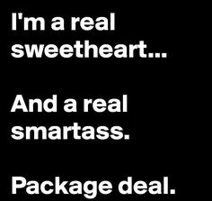 I'm a real sweetheart... And a real smartass. Package deal.