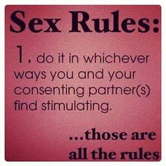 Sex Rules:  (1) Do It In Whichever Ways You and Your Consenting Partner(s) Find Stimulation...THOSE ARE ALL THE RULES!