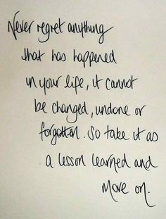 I always say that...no need to regret because it cannot be changed.
