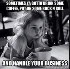 Sometimes ya gotta drink some coffee, put on some rock and roll, and handle your business.