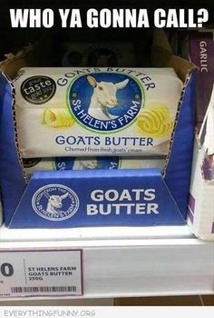 When there is somethin strange when youre baking goods... Who u gonna call?? Goats butter!!!