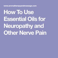How To Use Essential Oils for Neuropathy and Other Nerve Pain