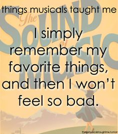 """Things musicals taught me """"I simply remember my favorite things, and then I don't feel so bad."""" The sound of music"""