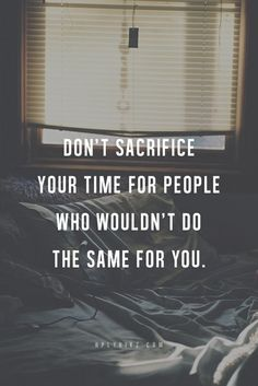 Don't sacrifice your time for people