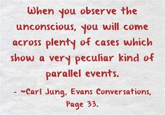 When you observe the unconscious, you will come across plenty of cases which show a very peculiar kind of parallel events. ~Carl Jung, Evans Conversations, Page 33.
