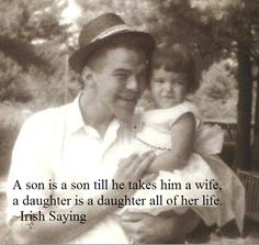 irish saying; a son is a son until he takes a wife, a daughter is a daughter all of her life.