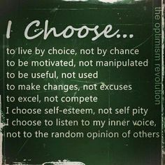 I choose ...  to live by choice, not by chance to be motivated, not manipulated to be useful, not used to make changes, not excuses to excel, not compete I choose self-esteem, not self pity I choose to listen to my inner voice, not to the random opinion of others  The Optimism Revolution