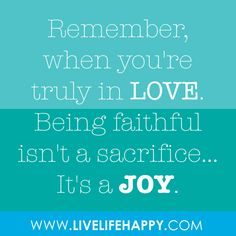Remember, when you're truly in LOVE. Being faithful isn't a sacrifice...it's a JOY.