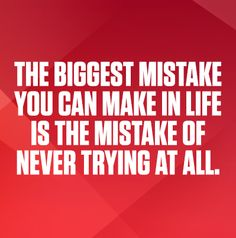 The biggest mistake is never trying