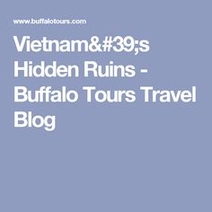 Vietnam's Hidden Ruins - Buffalo Tours Travel Blog