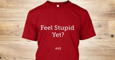 Feel Stupid Yet? https://teespring.com/feel-stupid-yet_copy_1