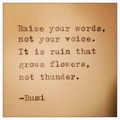 """Raise your words, not your voice. It is rain that grows flowers, not thunder."" - Rumi"