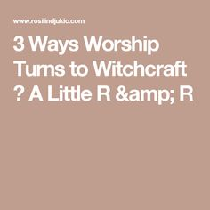 3 Ways Worship Turns to Witchcraft ⋆ A Little R & R